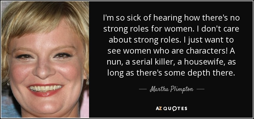 I'm so sick of hearing how there's no strong roles for women. I don't care about strong roles. I just want to see women who are characters! A nun, a serial killer, a housewife, as long as there's some depth there. - Martha Plimpton