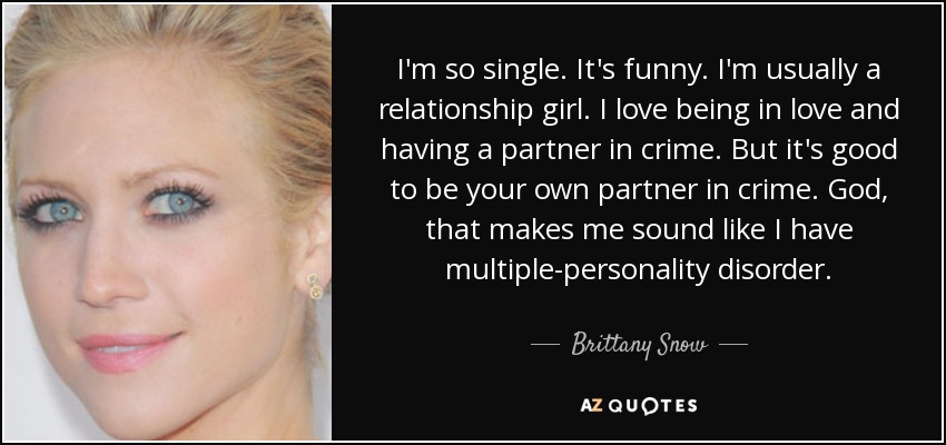 I'm so single. It's funny. I'm usually a relationship girl. I love being in love and having a partner in crime. But it's good to be your own partner in crime. God, that makes me sound like I have multiple-personality disorder. - Brittany Snow