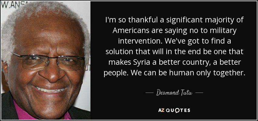I'm so thankful a significant majority of Americans are saying no to military intervention. We've got to find a solution that will in the end be one that makes Syria a better country, a better people. We can be human only together. - Desmond Tutu