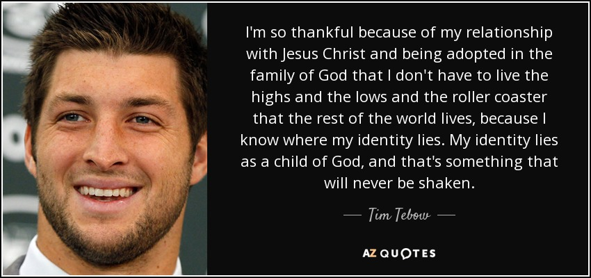 I'm so thankful because of my relationship with Jesus Christ and being adopted in the family of God that I don't have to live the highs and the lows and the roller coaster that the rest of the world lives, because I know where my identity lies. My identity lies as a child of God, and that's something that will never be shaken. - Tim Tebow