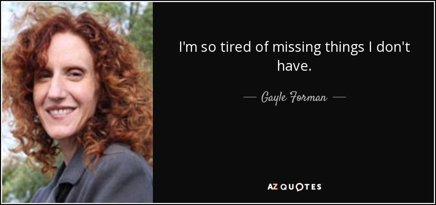 I'm so tired of missing things I don't have. - Gayle Forman
