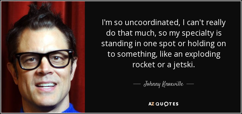 I'm so uncoordinated, I can't really do that much, so my specialty is standing in one spot or holding on to something, like an exploding rocket or a jetski. - Johnny Knoxville