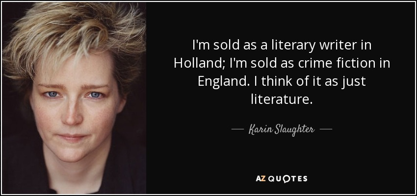 I'm sold as a literary writer in Holland; I'm sold as crime fiction in England. I think of it as just literature. - Karin Slaughter