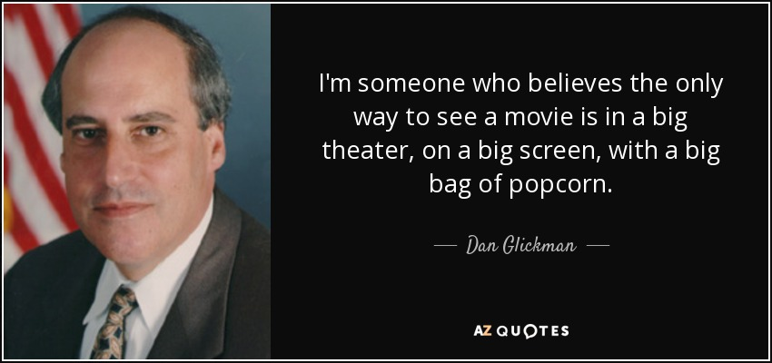 I'm someone who believes the only way to see a movie is in a big theater, on a big screen, with a big bag of popcorn. - Dan Glickman