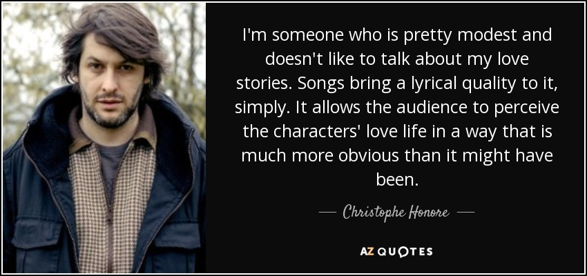 I'm someone who is pretty modest and doesn't like to talk about my love stories. Songs bring a lyrical quality to it, simply. It allows the audience to perceive the characters' love life in a way that is much more obvious than it might have been. - Christophe Honore