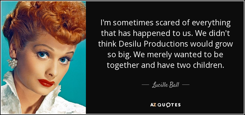 I'm sometimes scared of everything that has happened to us. We didn't think Desilu Productions would grow so big. We merely wanted to be together and have two children. - Lucille Ball