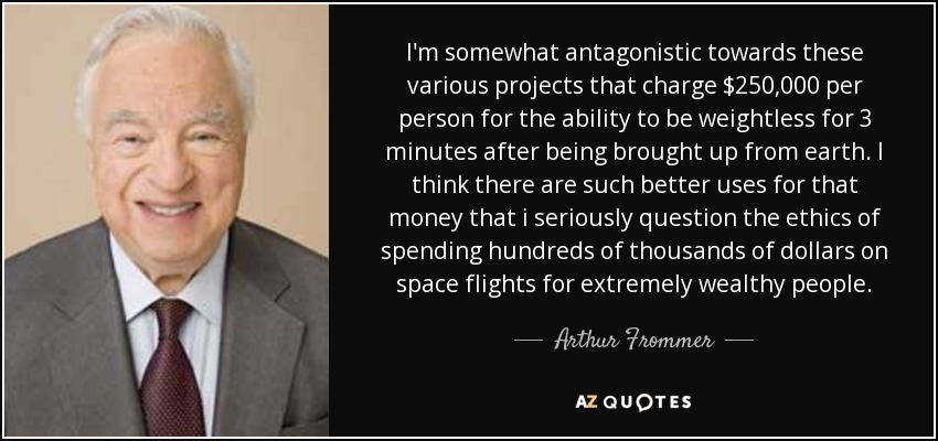 I'm somewhat antagonistic towards these various projects that charge $250,000 per person for the ability to be weightless for 3 minutes after being brought up from earth. I think there are such better uses for that money that i seriously question the ethics of spending hundreds of thousands of dollars on space flights for extremely wealthy people. - Arthur Frommer