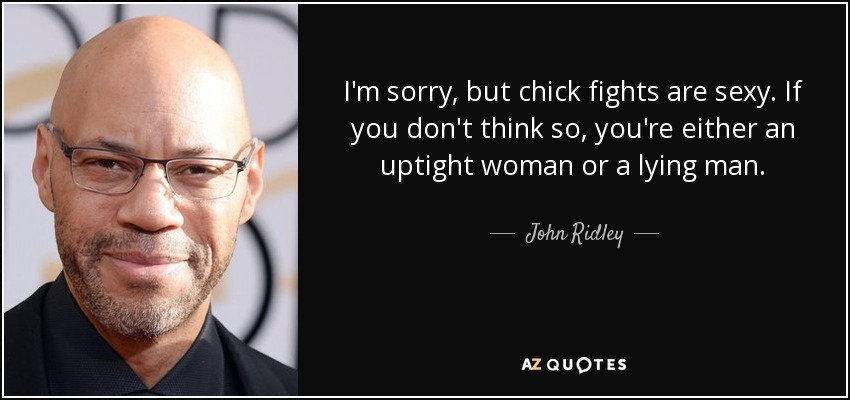 I'm sorry, but chick fights are sexy. If you don't think so, you're either an uptight woman or a lying man. - John Ridley