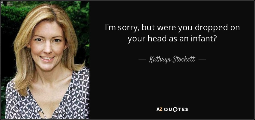 I'm sorry, but were you dropped on your head as an infant? - Kathryn Stockett
