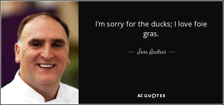 I'm sorry for the ducks; I love foie gras. - Jose Andres