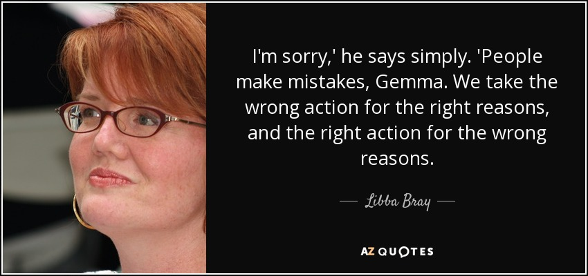 I'm sorry,' he says simply. 'People make mistakes, Gemma. We take the wrong action for the right reasons, and the right action for the wrong reasons. - Libba Bray