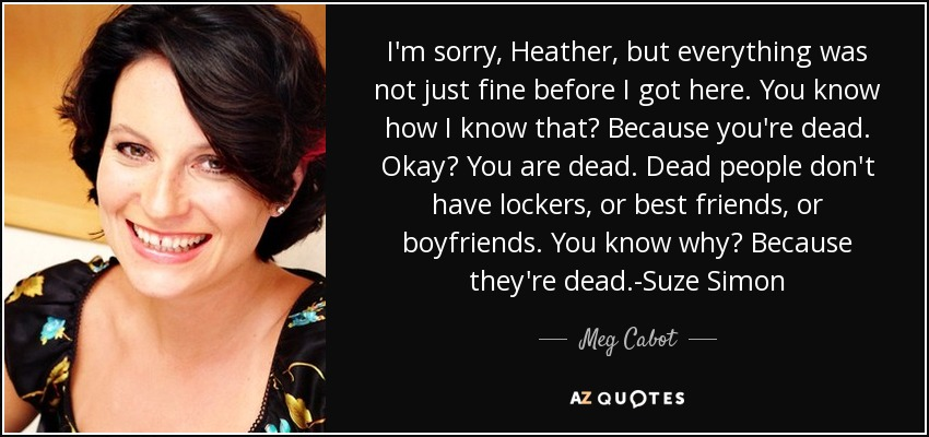 I'm sorry, Heather, but everything was not just fine before I got here. You know how I know that? Because you're dead. Okay? You are dead. Dead people don't have lockers, or best friends, or boyfriends. You know why? Because they're dead.-Suze Simon - Meg Cabot