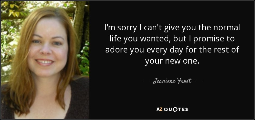 I'm sorry I can't give you the normal life you wanted, but I promise to adore you every day for the rest of your new one. - Jeaniene Frost