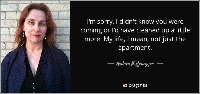 I'm sorry. I didn't know you were coming or I'd have cleaned up a little more. My life, I mean, not just the apartment. - Audrey Niffenegger