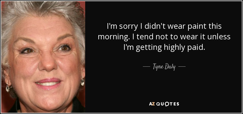 I'm sorry I didn't wear paint this morning. I tend not to wear it unless I'm getting highly paid. - Tyne Daly