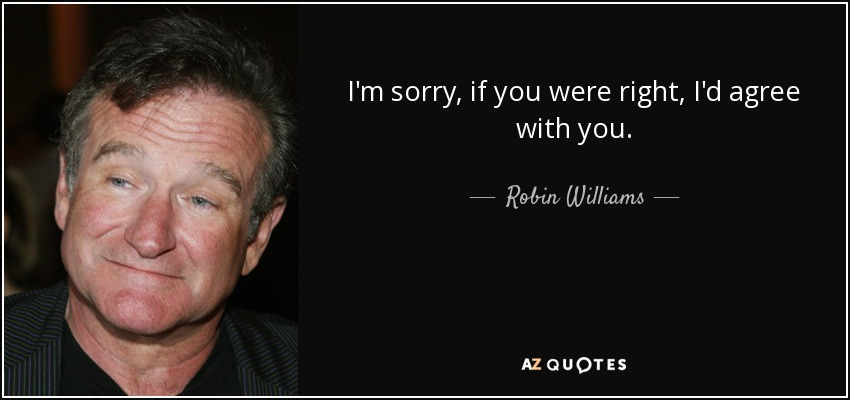 I'm sorry, if you were right, I'd agree with you. - Robin Williams