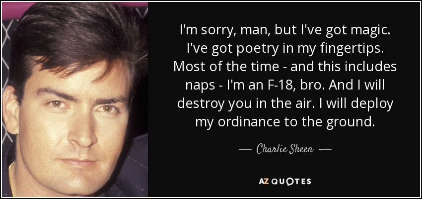 I'm sorry, man, but I've got magic. I've got poetry in my fingertips. Most of the time - and this includes naps - I'm an F-18, bro. And I will destroy you in the air. I will deploy my ordinance to the ground. - Charlie Sheen