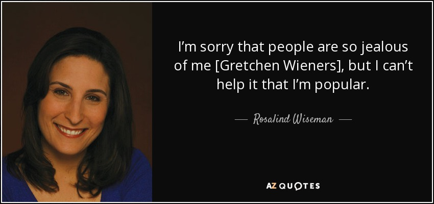 I'm sorry that people are so jealous of me [Gretchen Wieners], but I can't help it that I'm popular. - Rosalind Wiseman