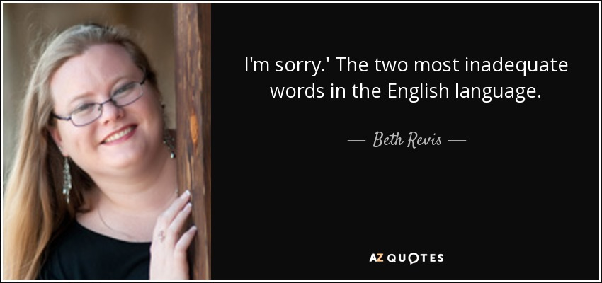 I'm sorry.' The two most inadequate words in the English language. - Beth Revis