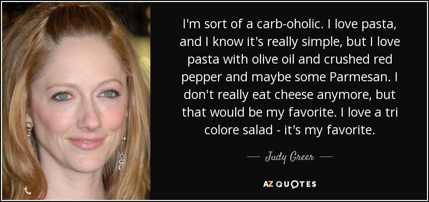 I'm sort of a carb-oholic. I love pasta, and I know it's really simple, but I love pasta with olive oil and crushed red pepper and maybe some Parmesan. I don't really eat cheese anymore, but that would be my favorite. I love a tri colore salad - it's my favorite. - Judy Greer