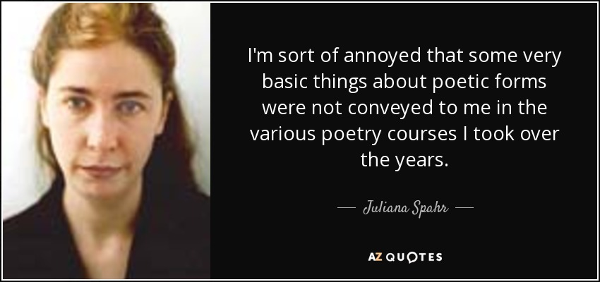 I'm sort of annoyed that some very basic things about poetic forms were not conveyed to me in the various poetry courses I took over the years. - Juliana Spahr
