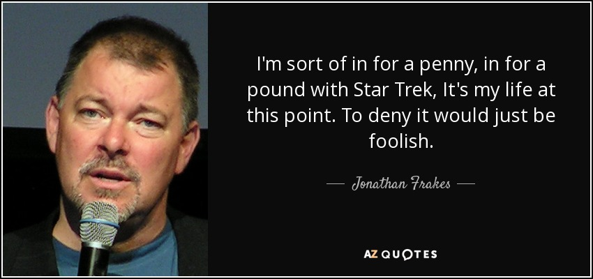 I'm sort of in for a penny, in for a pound with Star Trek, It's my life at this point. To deny it would just be foolish. - Jonathan Frakes