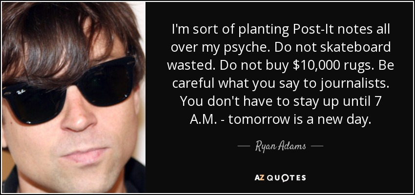 I'm sort of planting Post-It notes all over my psyche. Do not skateboard wasted. Do not buy $10,000 rugs. Be careful what you say to journalists. You don't have to stay up until 7 A.M. - tomorrow is a new day. - Ryan Adams