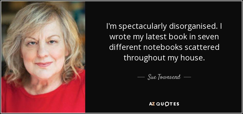 I'm spectacularly disorganised. I wrote my latest book in seven different notebooks scattered throughout my house. - Sue Townsend