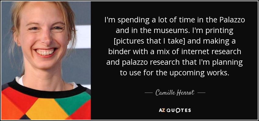 I'm spending a lot of time in the Palazzo and in the museums. I'm printing [pictures that I take] and making a binder with a mix of internet research and palazzo research that I'm planning to use for the upcoming works. - Camille Henrot