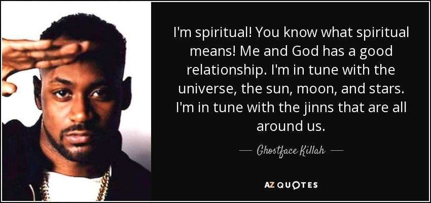 I'm spiritual! You know what spiritual means! Me and God has a good relationship. I'm in tune with the universe, the sun, moon, and stars. I'm in tune with the jinns that are all around us. - Ghostface Killah