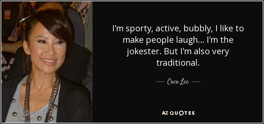 I'm sporty, active, bubbly, I like to make people laugh... I'm the jokester. But I'm also very traditional. - Coco Lee