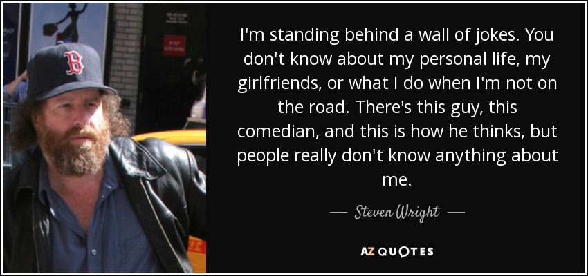 I'm standing behind a wall of jokes. You don't know about my personal life, my girlfriends, or what I do when I'm not on the road. There's this guy, this comedian, and this is how he thinks, but people really don't know anything about me. - Steven Wright