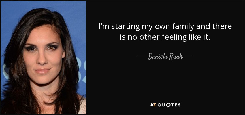 I'm starting my own family and there is no other feeling like it. - Daniela Ruah