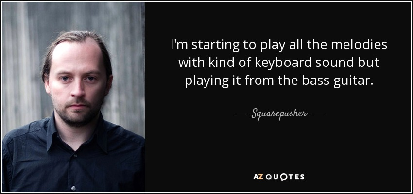 I'm starting to play all the melodies with kind of keyboard sound but playing it from the bass guitar. - Squarepusher