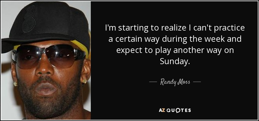 I'm starting to realize I can't practice a certain way during the week and expect to play another way on Sunday. - Randy Moss
