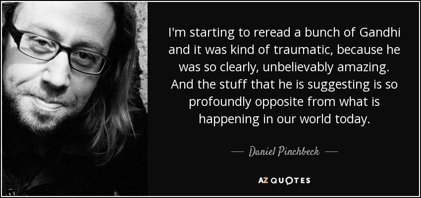 I'm starting to reread a bunch of Gandhi and it was kind of traumatic, because he was so clearly, unbelievably amazing. And the stuff that he is suggesting is so profoundly opposite from what is happening in our world today. - Daniel Pinchbeck