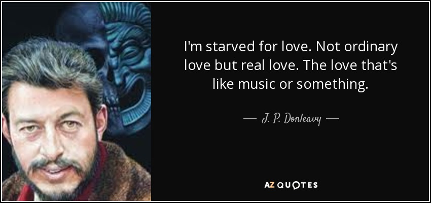 I'm starved for love. Not ordinary love but real love. The love that's like music or something. - J. P. Donleavy