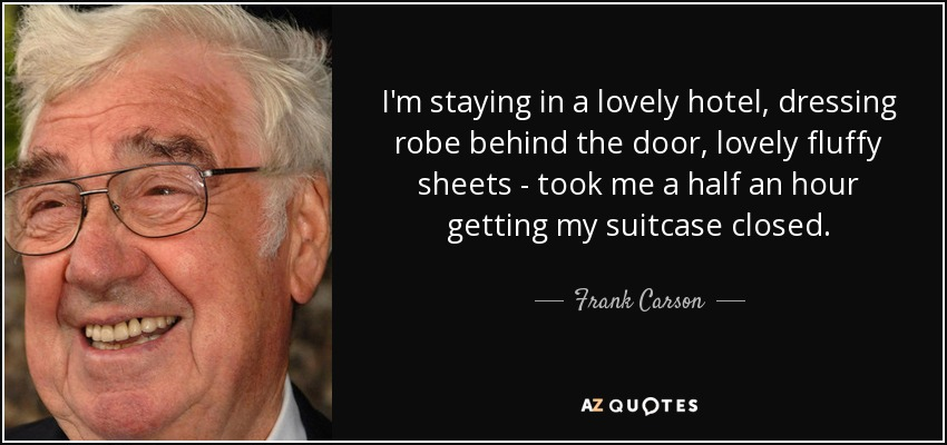 I'm staying in a lovely hotel, dressing robe behind the door, lovely fluffy sheets - took me a half an hour getting my suitcase closed. - Frank Carson