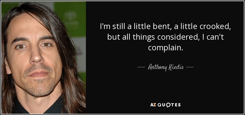 I'm still a little bent, a little crooked, but all things considered, I can't complain. - Anthony Kiedis