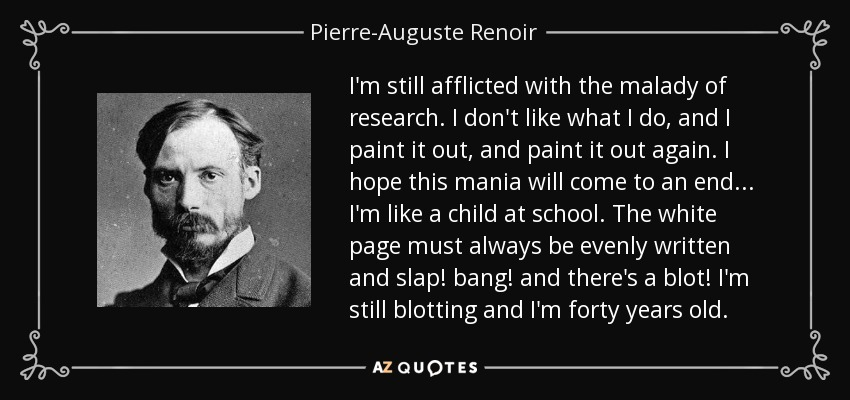I'm still afflicted with the malady of research. I don't like what I do, and I paint it out, and paint it out again. I hope this mania will come to an end... I'm like a child at school. The white page must always be evenly written and slap! bang! and there's a blot! I'm still blotting and I'm forty years old. - Pierre-Auguste Renoir
