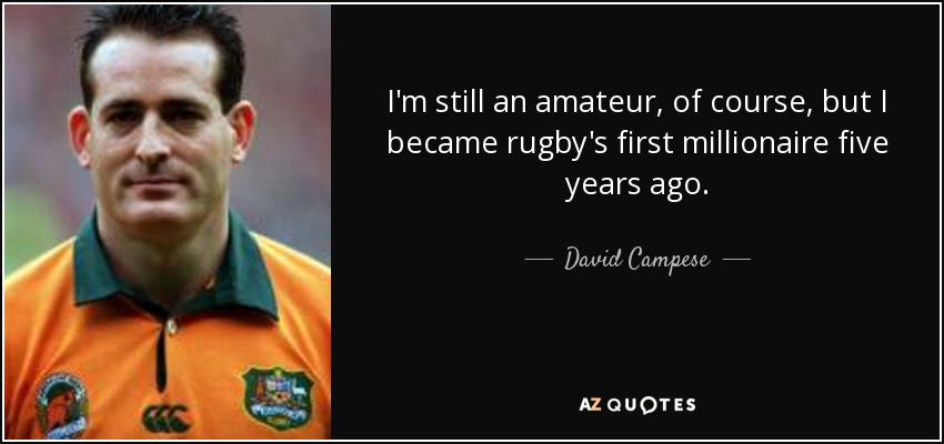 I'm still an amateur, of course, but I became rugby's first millionaire five years ago. - David Campese