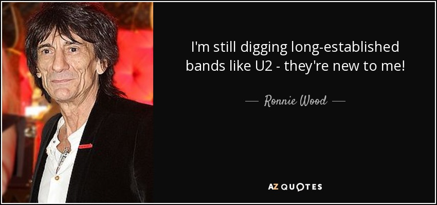 I'm still digging long-established bands like U2 - they're new to me! - Ronnie Wood