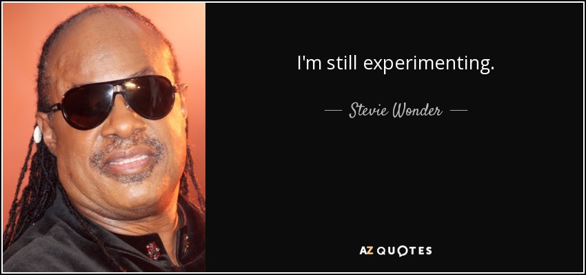 I'm still experimenting. - Stevie Wonder