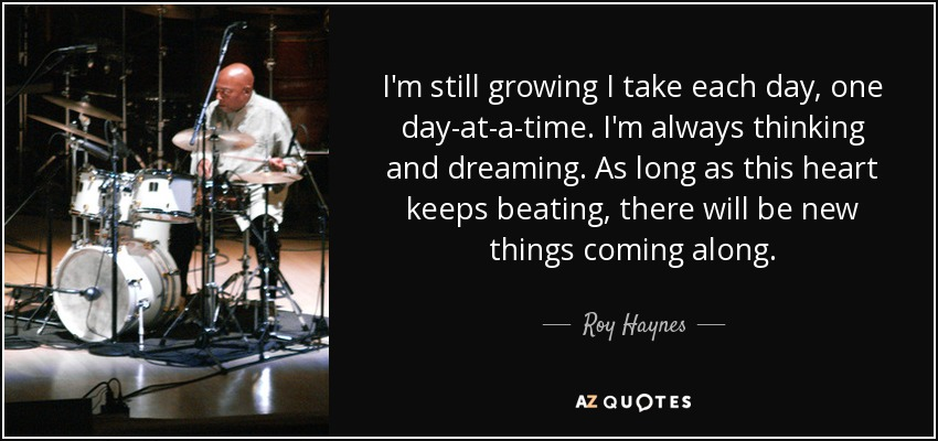 I'm still growing I take each day, one day-at-a-time. I'm always thinking and dreaming. As long as this heart keeps beating, there will be new things coming along. - Roy Haynes