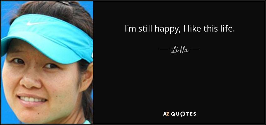 I'm still happy, I like this life. - Li Na