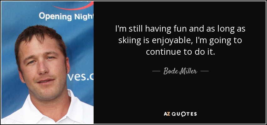 I'm still having fun and as long as skiing is enjoyable, I'm going to continue to do it. - Bode Miller