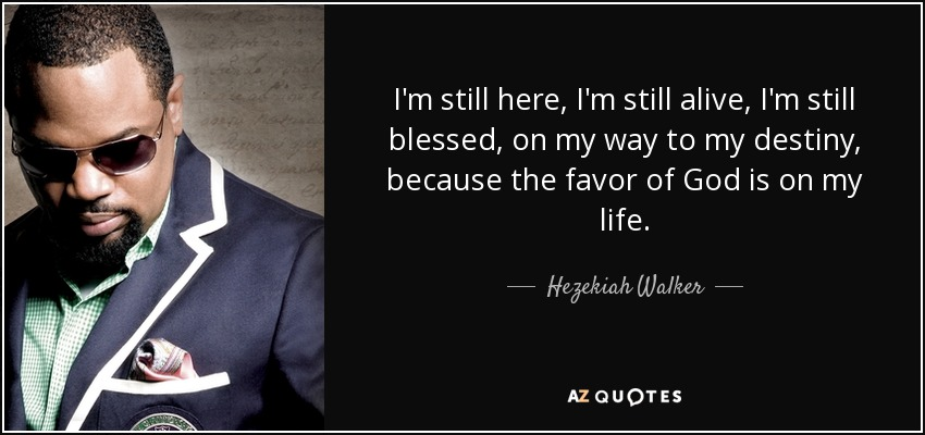 I'm still here, I'm still alive, I'm still blessed, on my way to my destiny, because the favor of God is on my life. - Hezekiah Walker