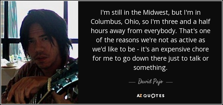 I'm still in the Midwest, but I'm in Columbus, Ohio, so I'm three and a half hours away from everybody. That's one of the reasons we're not as active as we'd like to be - it's an expensive chore for me to go down there just to talk or something. - David Pajo