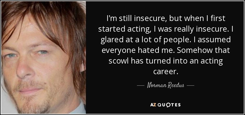 I'm still insecure, but when I first started acting, I was really insecure. I glared at a lot of people. I assumed everyone hated me. Somehow that scowl has turned into an acting career. - Norman Reedus