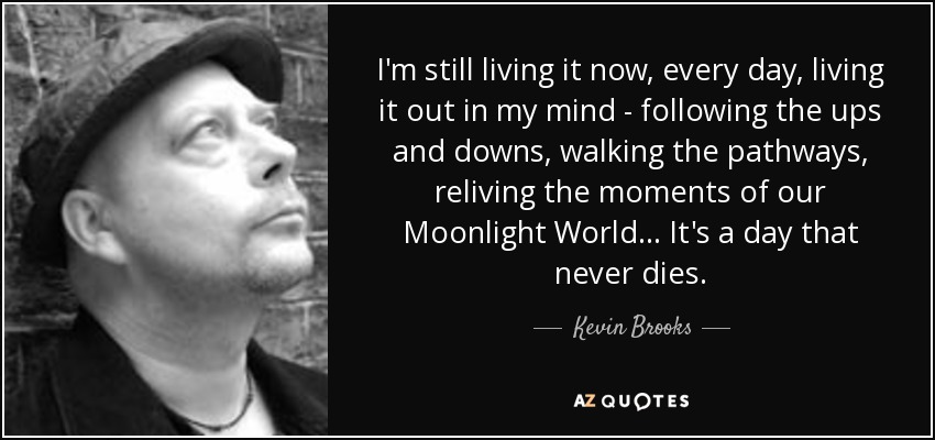 I'm still living it now, every day, living it out in my mind - following the ups and downs, walking the pathways, reliving the moments of our Moonlight World... It's a day that never dies. - Kevin Brooks